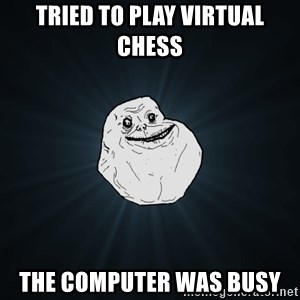 Forever Alone - TRIED TO PLAY VIRTUAL CHESS THE COMPUTER WAS BUSY
