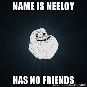 Forever Alone Date Myself Fail Life - name is neeloy has no friends