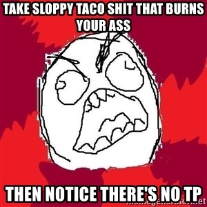 Rage FU - take sloppy taco shit that burns your ass then notice there's no tp