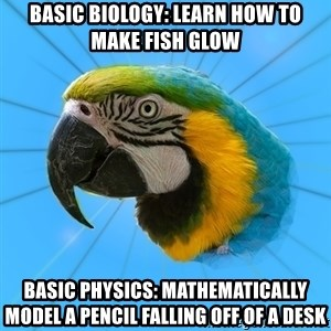 Biology Major Parrot - Basic Biology: learn how to make fish glow Basic physics: mathematically model a pencil falling off of a desk
