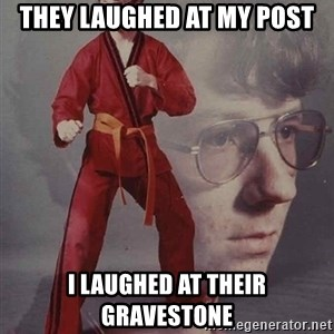 PTSD Karate Kyle - they laughed at my post i laughed at their gravestone