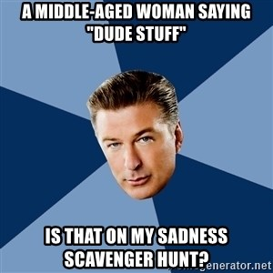 "Jack Donaghy - A MIDDLE-AGED WOMAN SAYING ""DUDE STUFF"" IS THAT ON MY SADNESS SCAVENGER HUNT?"