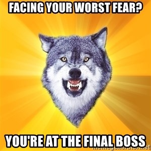 Courage Wolf - facing your worst fear? you're at the final boss