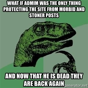 Velociraptor Xd - What if admim was the only thing protecting the site from morbid and stoner posts and now that he is dead they are back again