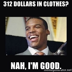 Cam Newton - 312 Dollars in clothes? Nah, I'm good.