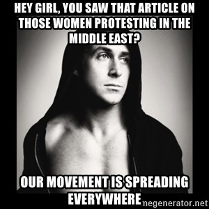 ManarchistRyanGosling - hey girl, you saw that article on those women protesting in the middle east? our movement is spreading everywhere