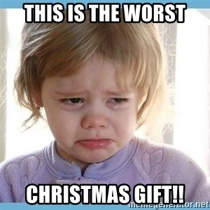 crying kid - This is the worst christmas gift!!