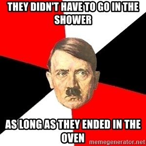 Advice Hitler - they didn't have to go in the shower as long as they ended in the oven
