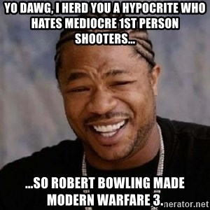 Xibithappy - Yo dawg, I herd you a hypocrite who hates mediocre 1st person shooters...  ...So robert Bowling made modern warfare 3.