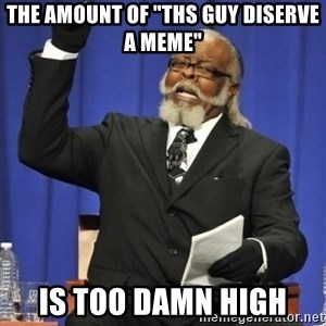 "the rent is too damn highh - the amount of ""ths guy diserve a meme"" is too damn high"
