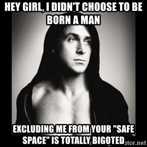 "ManarchistRyanGosling - Hey girl, i didn't choose to be born a man excluding me from your ""safe space"" is totally bigoted"