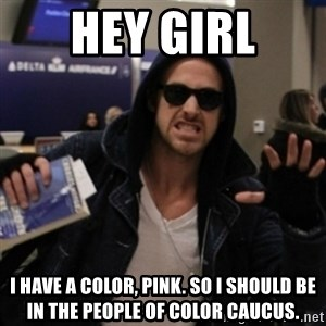 Manarchist Ryan Gosling - HEY GIRL I have a color, pink. so i should be in the people of color caucus.