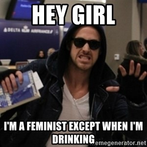 Manarchist Ryan Gosling - HEY GIRL I'm a feminist except when i'm drinking