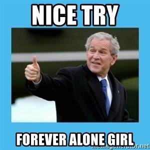 Bush thumbs up - Nice try  forever alone girl