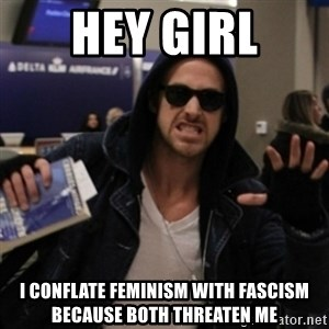 Manarchist Ryan Gosling - hey girl i conflate feminism with fascism because both threaten me