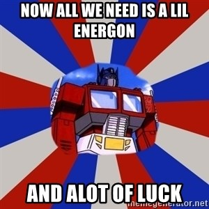 Optimus Prime - NOw all we Need is a lil energon And alot of luck