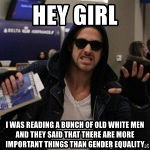 Manarchist Ryan Gosling - hey girl i was reading a bunch of old white men and they said that there are more important things than gender equality