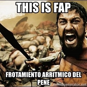 This Is Sparta Meme - this is fap Frotamiento arritmico del pene