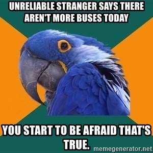 Paranoid Parrot - UNRELIABLE STRANGER SAYS THERE AREN'T MORE BUSES TODAY YOU START TO BE AFRAID THAT'S TRUE.