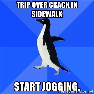 Socially Awkward Penguin - Trip over crack in sidewalk start jogging.