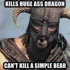 Skyrim Meme Generator - Kills huge ass dragon Can't kill a simple bear