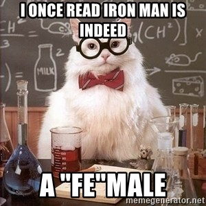 "Chemistry Cat - I once read iron man is indeed a ""fe""male"