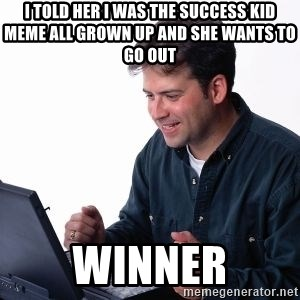 internet dad - I told her i was the success kid meme all grown up and she wants to go out WINNER