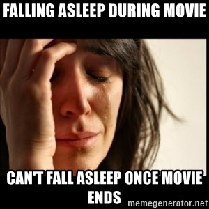 First World Problems - Falling asleeP during movie Can't fall asleep once movie ends