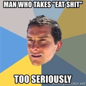 "Bear Grylls - Man who takes ""eat shit"" too seriously"