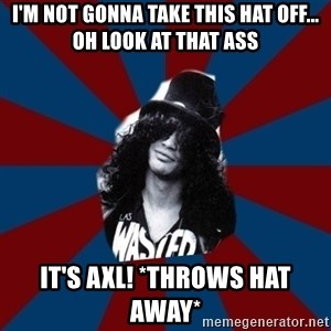 slashthememe - i'm not gonna take this hat off... oh look at that ass IT'S AXL! *throws hat away*