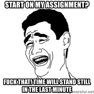 FU*CK THAT GUY - Start on my assignment? Fuck that! time will stand still in the last minute