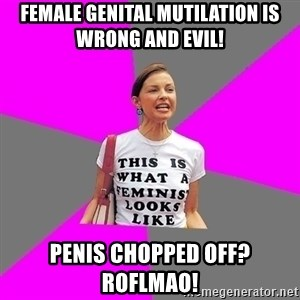 Feminist Cunt - Female Genital mutilation is wrong and evil! penis chopped off? roflmao!