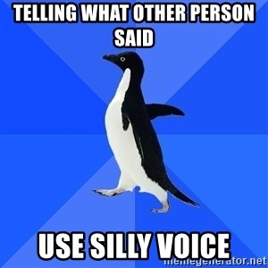 Socially Awkward Penguin - telling what other person said use silly voice
