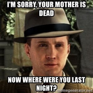 Cole Phelps - i'm sorry, your mother is dead now where were you last night?