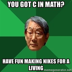 High Expectations Asian Father - YOU GOT C IN MATH? HAVE FUN MAKING NIKES FOR A LIVING