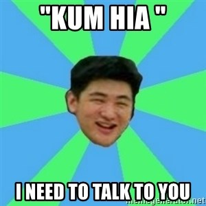"Funny Asian Guy - ""Kum Hia "" I need to talk to you"