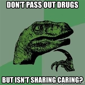 Philosoraptor - Don't pass out drugs but isn't sharing caring?