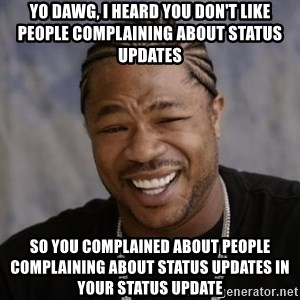 xzibit-yo-dawg - yo dawg, i heard you don't like people complaining about status updates So you COMPLAINED about people complaining about status updates in your status update