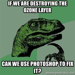 Philosoraptor - if we are destroying the ozone layer can we use photoshop to fix it?
