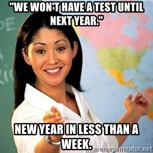 "Unhelpful High School Teacher - ""We won't have a test until next year."" New year in less than a week."