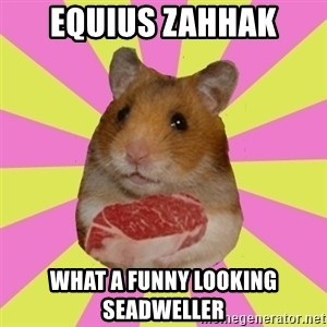 The Confused Hamsteak - Equius zahhak what a funny looking seadweller