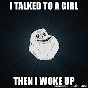 Forever Alone - i talked to a girl then i woke up
