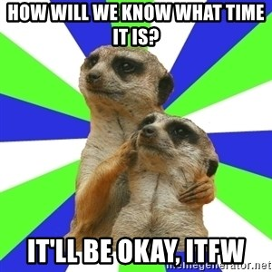 typically_we - How will we know what time it is? it'll be okay, itfw