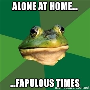 Foul Bachelor Frog - Alone at home... ...Fapulous times