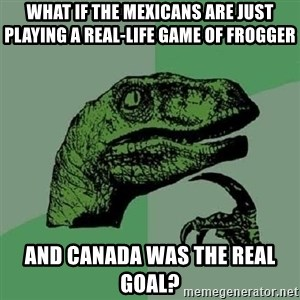 Philosoraptor - What if the mexicans are just playing a real-life game of frogger and canada was the real goal?
