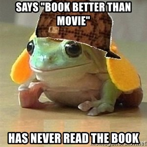 "Scumbag Willymac - Says ""Book better than movie"" Has never read the book"