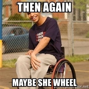 Drake Wheelchair - Then again maybe she wheel