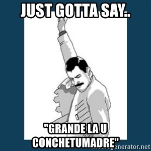 "Freddy Mercury - JUST GOTTA SAY.. ""GRANDE LA U CONCHETUMADRE"""