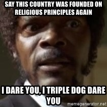 Samuel Jackson  - Say this country was founded on religious principles again I dare you, i triple dog dare you