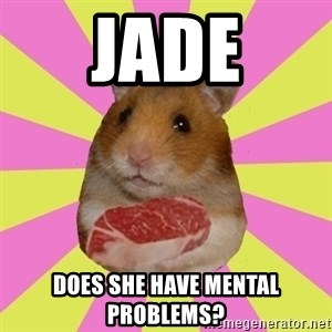 The Confused Hamsteak - Jade does she have mental problems?